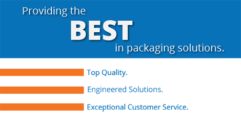 Providing the BEST in packaging solutions. Top Quality. Competitive Pricing. Exceptional Customer Service.